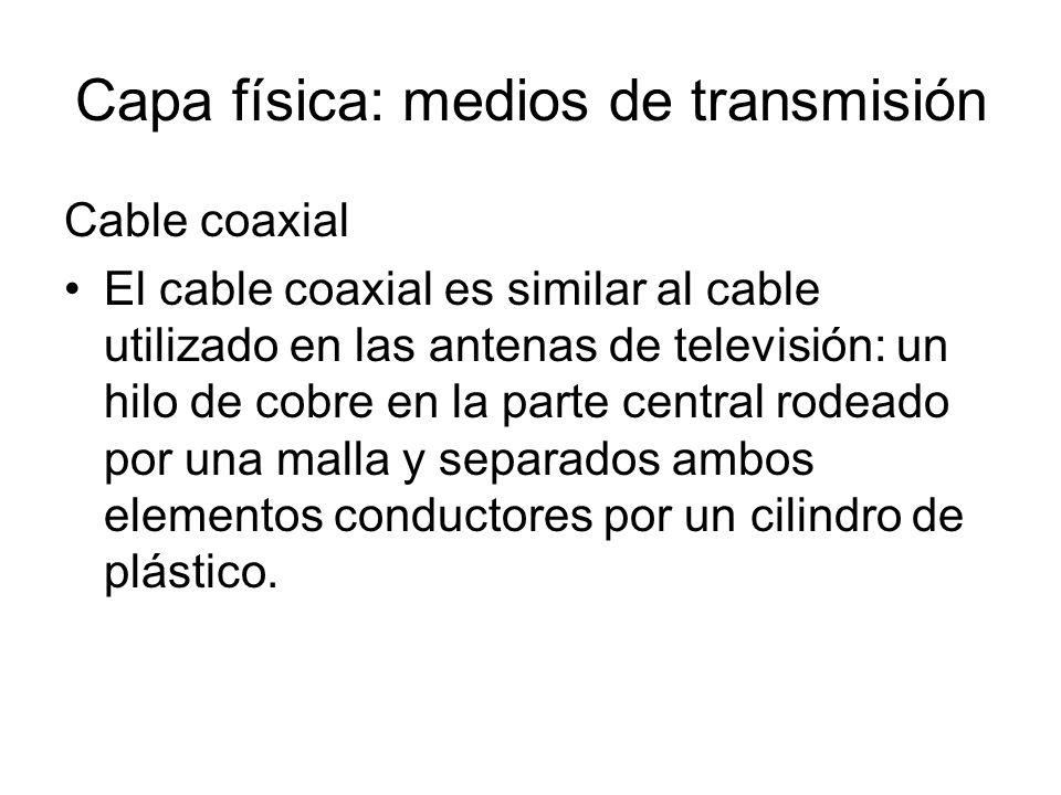 Capa física: medios de transmisión Cable coaxial El cable coaxial es similar al cable utilizado en las antenas de televisión: un hilo de cobre en la p