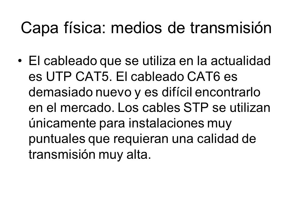 Capa física: medios de transmisión El cableado que se utiliza en la actualidad es UTP CAT5. El cableado CAT6 es demasiado nuevo y es difícil encontrar