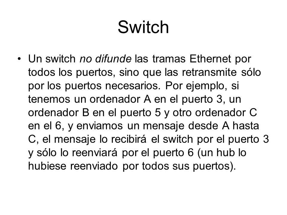 Switch Un switch no difunde las tramas Ethernet por todos los puertos, sino que las retransmite sólo por los puertos necesarios. Por ejemplo, si tenem