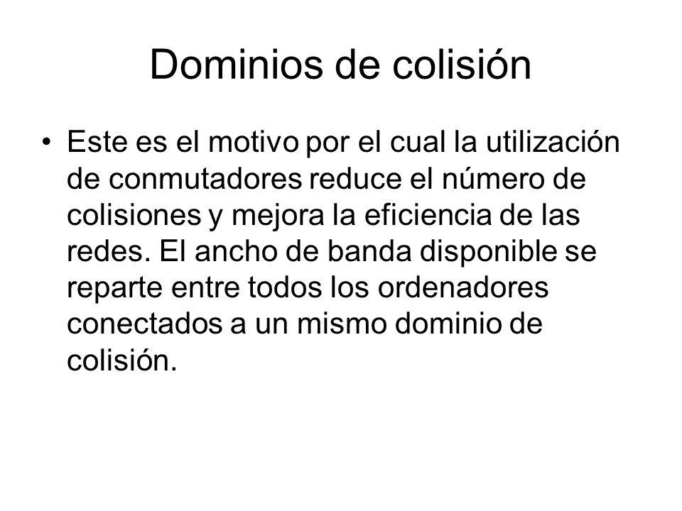 Dominios de colisión Este es el motivo por el cual la utilización de conmutadores reduce el número de colisiones y mejora la eficiencia de las redes.