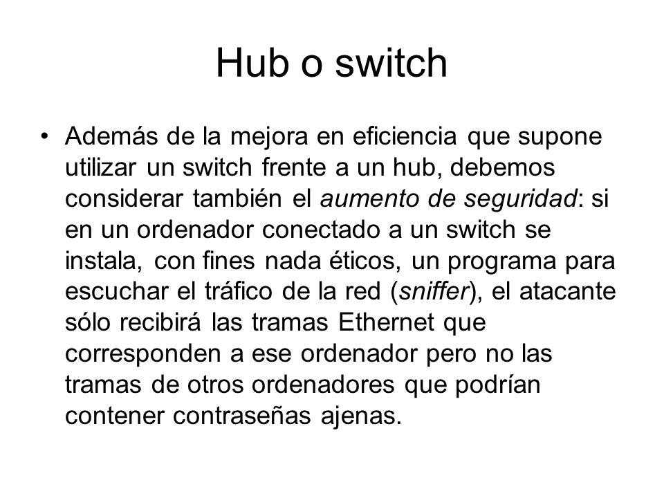 Hub o switch Además de la mejora en eficiencia que supone utilizar un switch frente a un hub, debemos considerar también el aumento de seguridad: si e