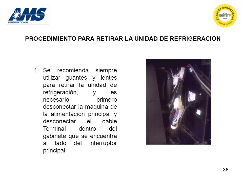 36 PROCEDIMIENTO PARA RETIRAR LA UNIDAD DE REFRIGERACION 1.Se recomienda siempre utilizar guantes y lentes para retirar la unidad de refrigeración, y