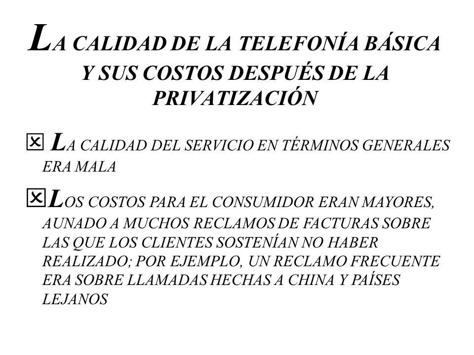 L A CALIDAD DE LA TELEFONÍA BÁSICA Y SUS COSTOS DESPUÉS DE LA PRIVATIZACIÓN L A CALIDAD DEL SERVICIO EN TÉRMINOS GENERALES ERA MALA L OS COSTOS PARA E
