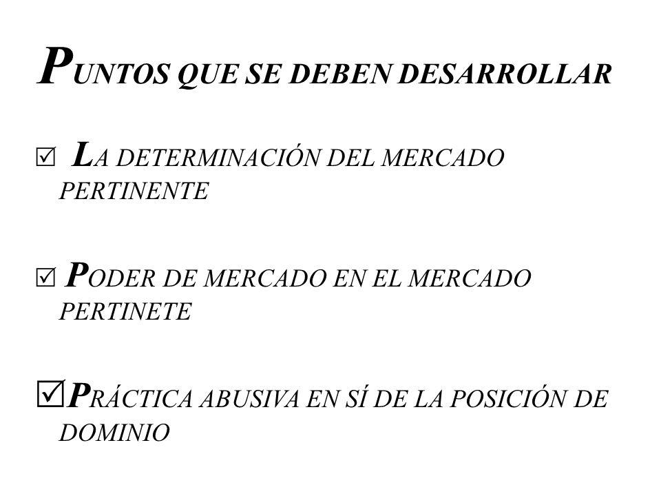 P UNTOS QUE SE DEBEN DESARROLLAR L A DETERMINACIÓN DEL MERCADO PERTINENTE P ODER DE MERCADO EN EL MERCADO PERTINETE P RÁCTICA ABUSIVA EN SÍ DE LA POSI