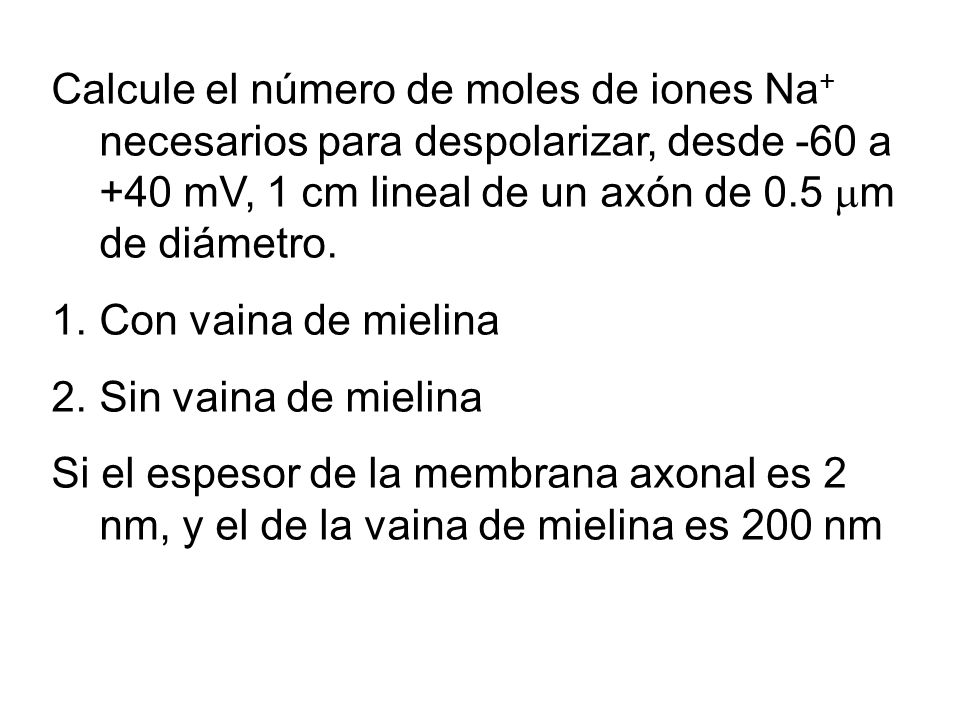 Calcule el número de moles de iones Na + necesarios para despolarizar, desde -60 a +40 mV, 1 cm lineal de un axón de 0.5 m de diámetro. 1.Con vaina de