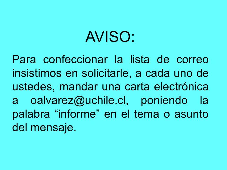 AVISO: Para confeccionar la lista de correo insistimos en solicitarle, a cada uno de ustedes, mandar una carta electrónica a oalvarez@uchile.cl, poniendo la palabra informe en el tema o asunto del mensaje.