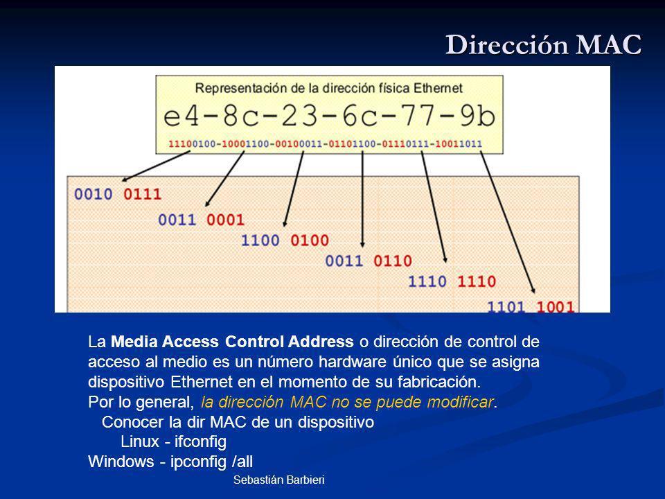 Sebastián Barbieri Dirección MAC La Media Access Control Address o dirección de control de acceso al medio es un número hardware único que se asigna dispositivo Ethernet en el momento de su fabricación.