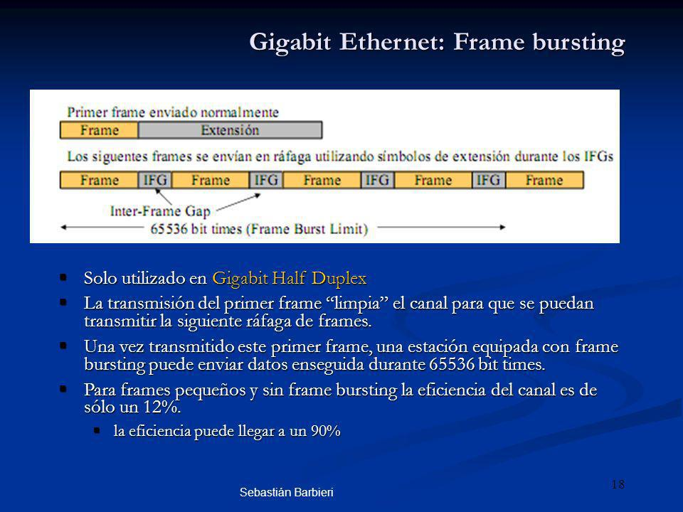 Sebastián Barbieri 18 Gigabit Ethernet: Frame bursting Solo utilizado en Gigabit Half Duplex Solo utilizado en Gigabit Half Duplex La transmisión del primer frame limpia el canal para que se puedan transmitir la siguiente ráfaga de frames.
