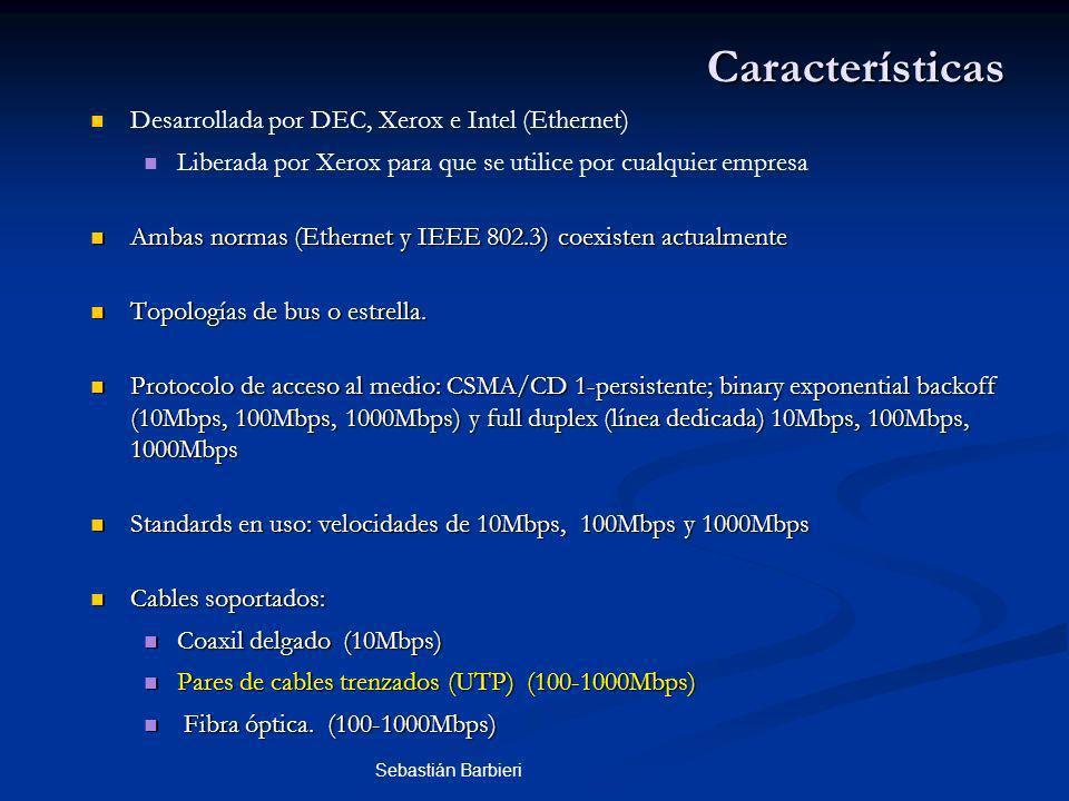 Sebastián Barbieri Características Desarrollada por DEC, Xerox e Intel (Ethernet) Liberada por Xerox para que se utilice por cualquier empresa Ambas normas (Ethernet y IEEE 802.3) coexisten actualmente Ambas normas (Ethernet y IEEE 802.3) coexisten actualmente Topologías de bus o estrella.