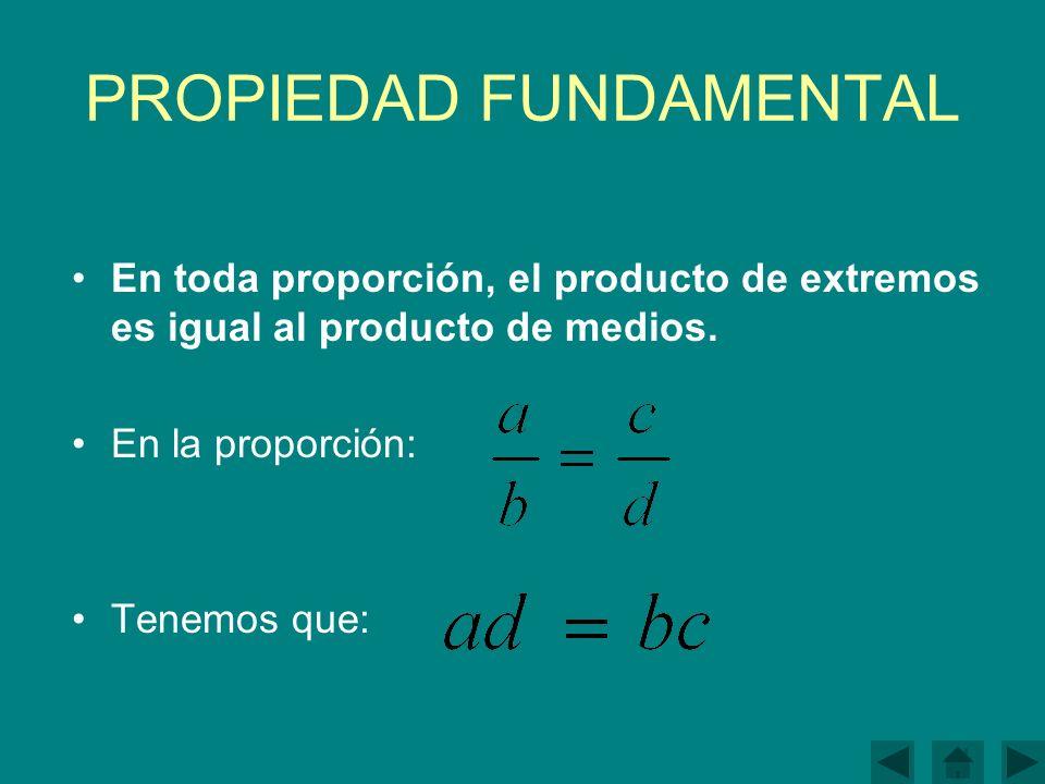 PROPIEDAD FUNDAMENTAL En toda proporción, el producto de extremos es igual al producto de medios.