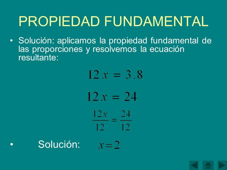 PROPIEDAD FUNDAMENTAL Solución: aplicamos la propiedad fundamental de las proporciones y resolvemos la ecuación resultante: Solución:
