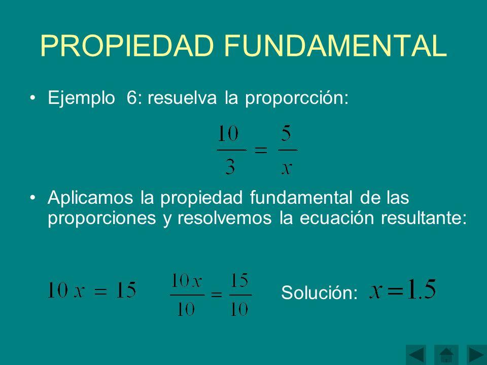 PROPIEDAD FUNDAMENTAL Ejemplo 6: resuelva la proporcción: Aplicamos la propiedad fundamental de las proporciones y resolvemos la ecuación resultante: Solución: