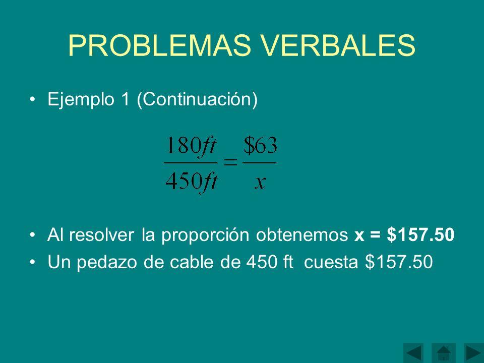 PROBLEMAS VERBALES Ejemplo 1 (Continuación) Al resolver la proporción obtenemos x = $157.50 Un pedazo de cable de 450 ft cuesta $157.50
