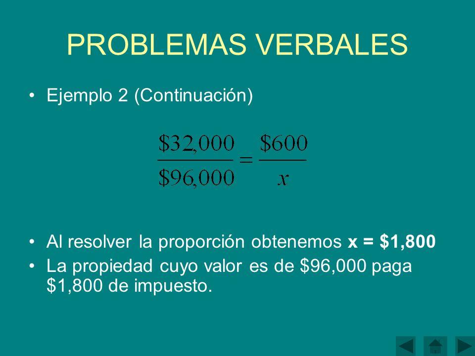 PROBLEMAS VERBALES Ejemplo 2 (Continuación) Al resolver la proporción obtenemos x = $1,800 La propiedad cuyo valor es de $96,000 paga $1,800 de impuesto.
