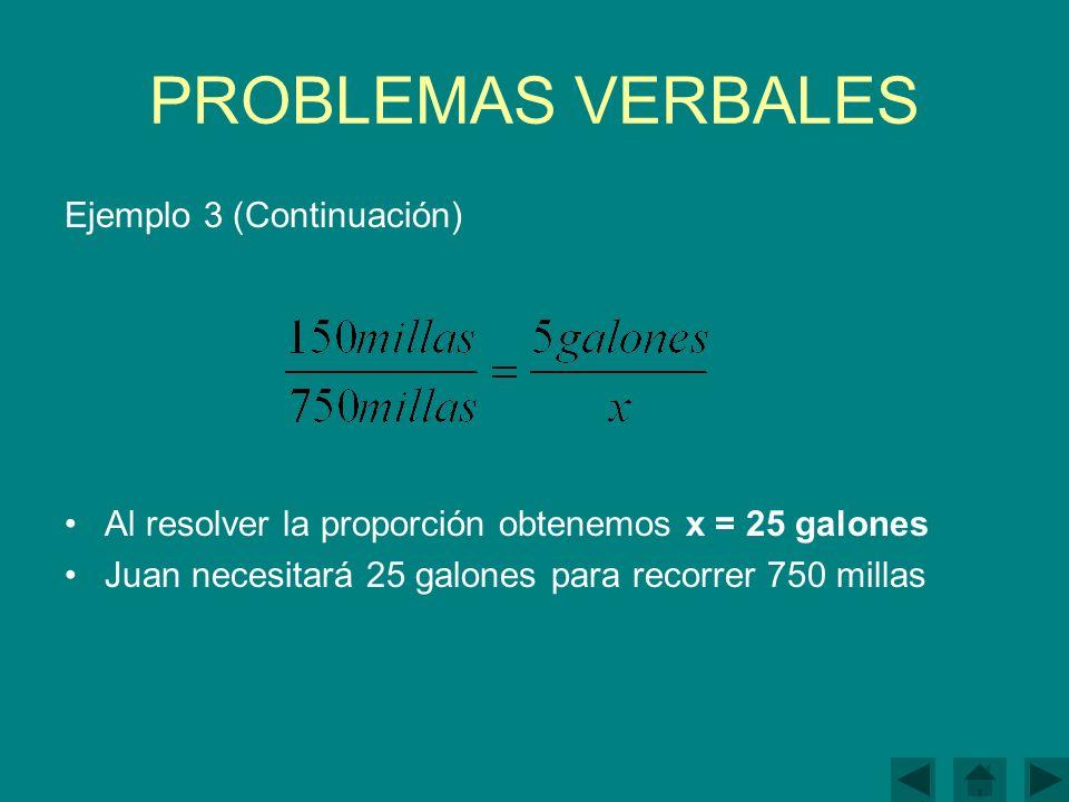 PROBLEMAS VERBALES Ejemplo 3 (Continuación) Al resolver la proporción obtenemos x = 25 galones Juan necesitará 25 galones para recorrer 750 millas