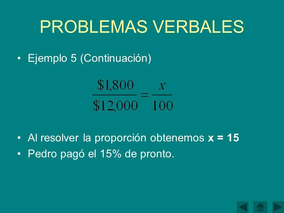 PROBLEMAS VERBALES Ejemplo 5 (Continuación) Al resolver la proporción obtenemos x = 15 Pedro pagó el 15% de pronto.