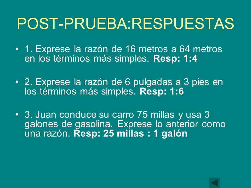 POST-PRUEBA:RESPUESTAS 1.Exprese la razón de 16 metros a 64 metros en los términos más simples.