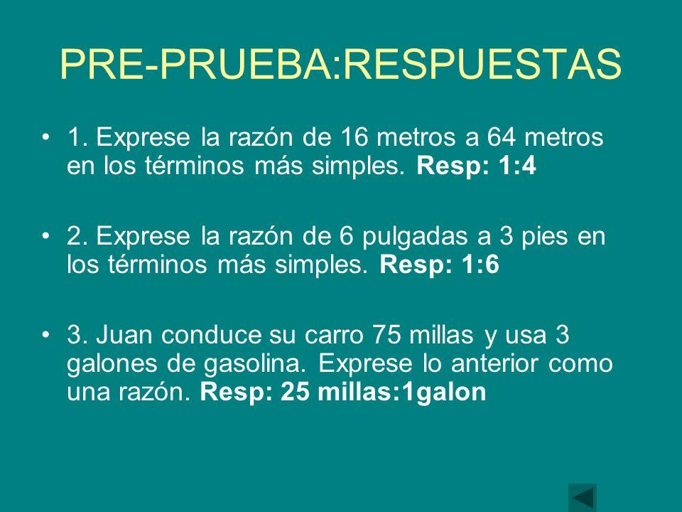 PRE-PRUEBA:RESPUESTAS 1.Exprese la razón de 16 metros a 64 metros en los términos más simples.