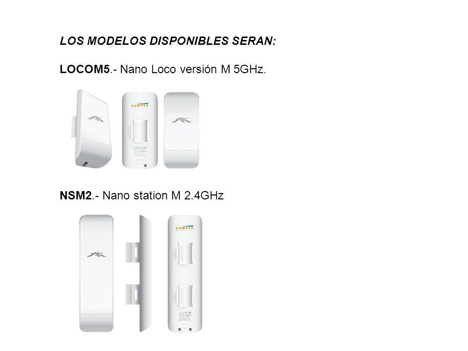 LOS MODELOS DISPONIBLES SERAN: LOCOM5.- Nano Loco versión M 5GHz. NSM2.- Nano station M 2.4GHz