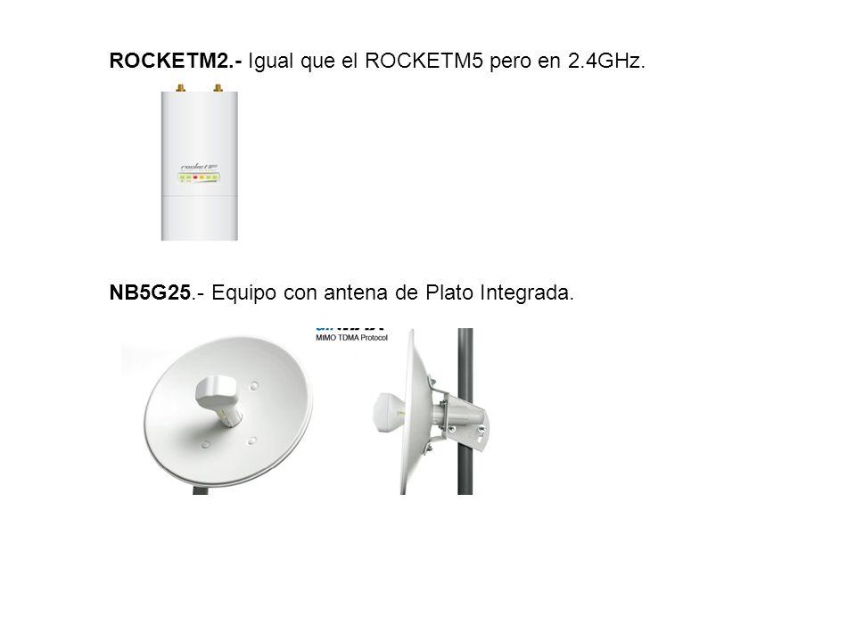 ROCKETM2.- Igual que el ROCKETM5 pero en 2.4GHz. NB5G25.- Equipo con antena de Plato Integrada.