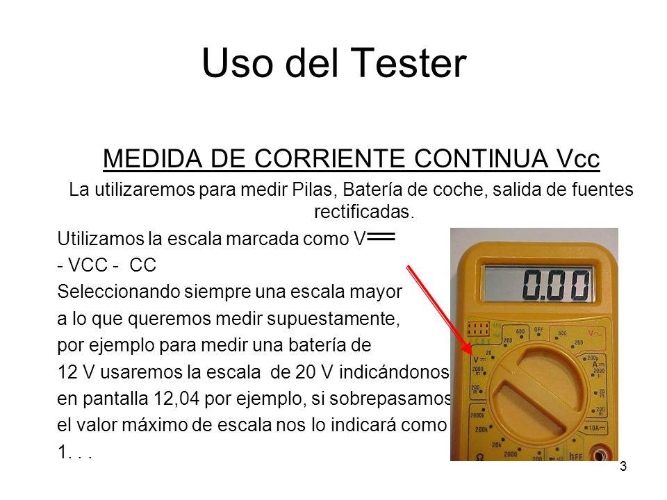 3 Uso del Tester MEDIDA DE CORRIENTE CONTINUA Vcc La utilizaremos para medir Pilas, Batería de coche, salida de fuentes rectificadas. Utilizamos la es