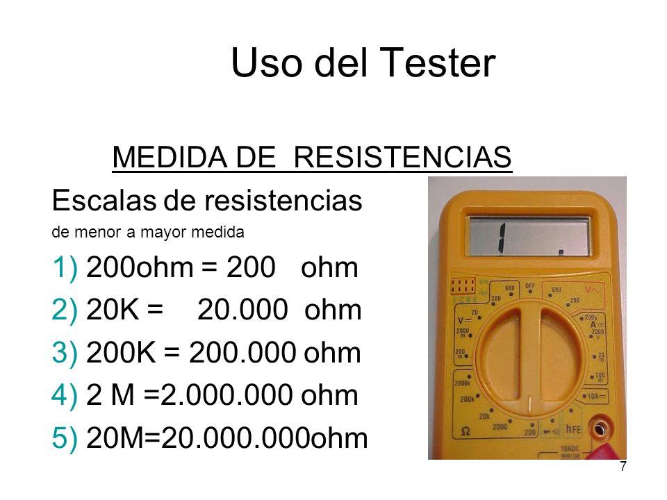7 Uso del Tester MEDIDA DE RESISTENCIAS Escalas de resistencias de menor a mayor medida 1) 200ohm = 200 ohm 2) 20K = 20.000 ohm 3) 200K = 200.000 ohm