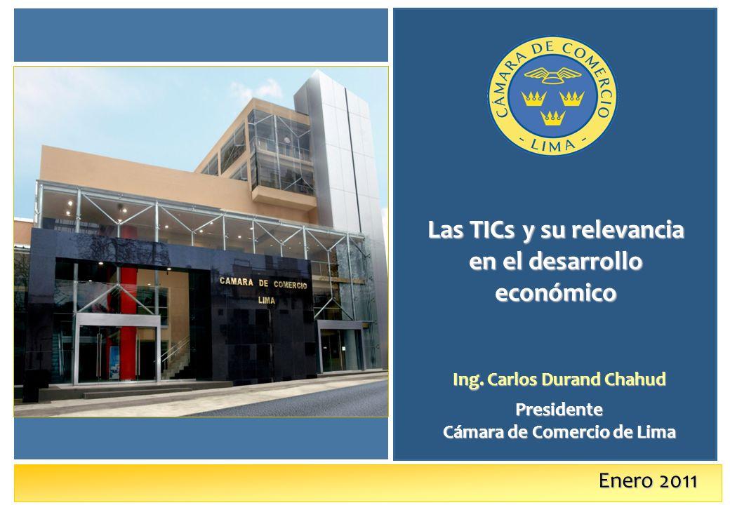 Enero 2011 Las TICs y su relevancia en el desarrollo económico Ing. Carlos Durand Chahud Presidente Cámara de Comercio de Lima
