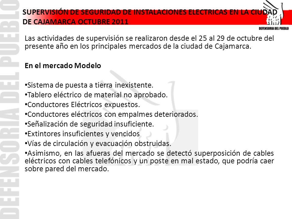 SUPERVISIÓN DE SEGURIDAD DE INSTALACIONES ELECTRICAS EN LA CIUDAD DE CAJAMARCA OCTUBRE 2011 Las actividades de supervisión se realizaron desde el 25 al 29 de octubre del presente año en los principales mercados de la ciudad de Cajamarca.