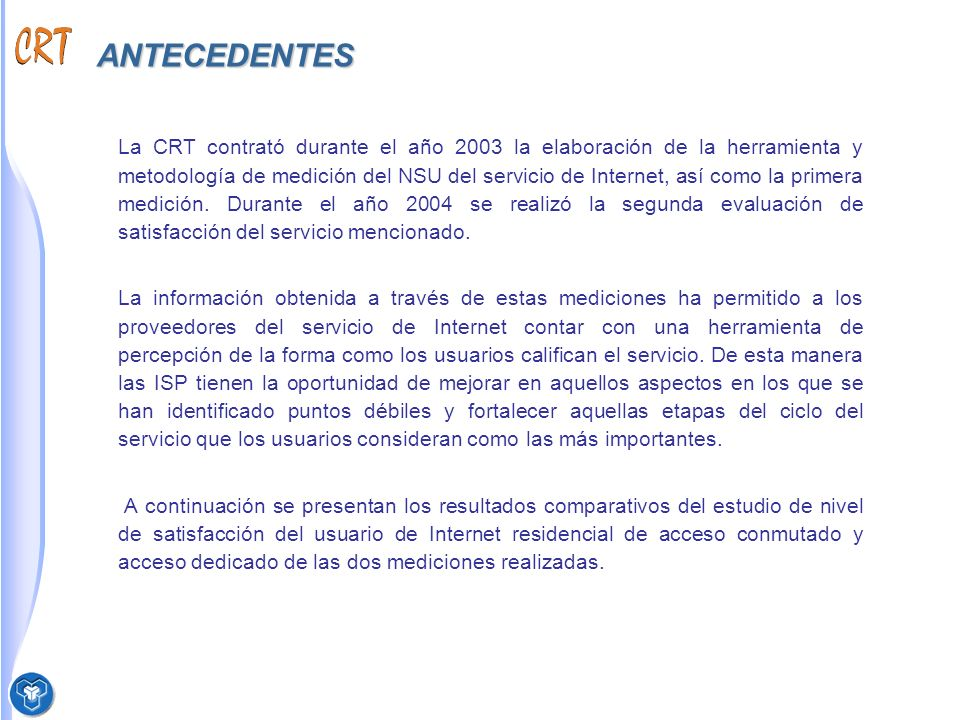 OBJETIVOS OBJETIVO GENERAL Realizar la segunda medición del indicador Nivel de Satisfacción del Usuario para los servicios de Internet residencial entre usuarios de acceso conmutado y acceso dedicado, utilizando la metodología desarrollada por la CRT con la colaboración de la firma Concenso.