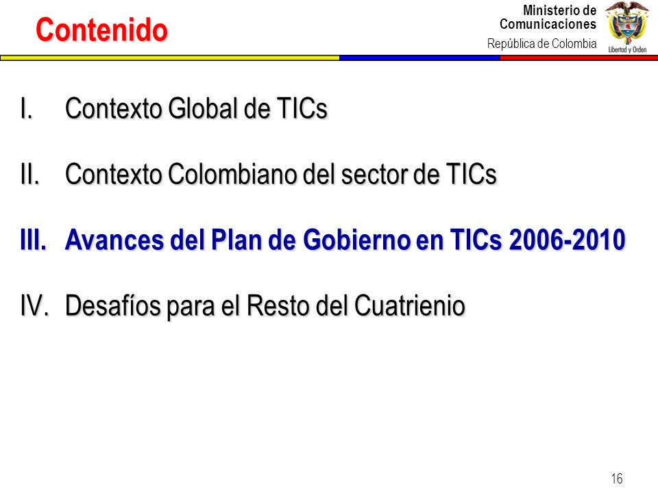 Ministerio de Comunicaciones República de Colombia Ministerio de Comunicaciones República de Colombia 16 I.Contexto Global de TICs II.Contexto Colombi