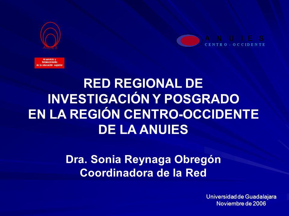 RED REGIONAL DE INVESTIGACIÓN Y POSGRADO EN LA REGIÓN CENTRO-OCCIDENTE DE LA ANUIES Dra. Sonia Reynaga Obregón Coordinadora de la Red ANUIES Al servic
