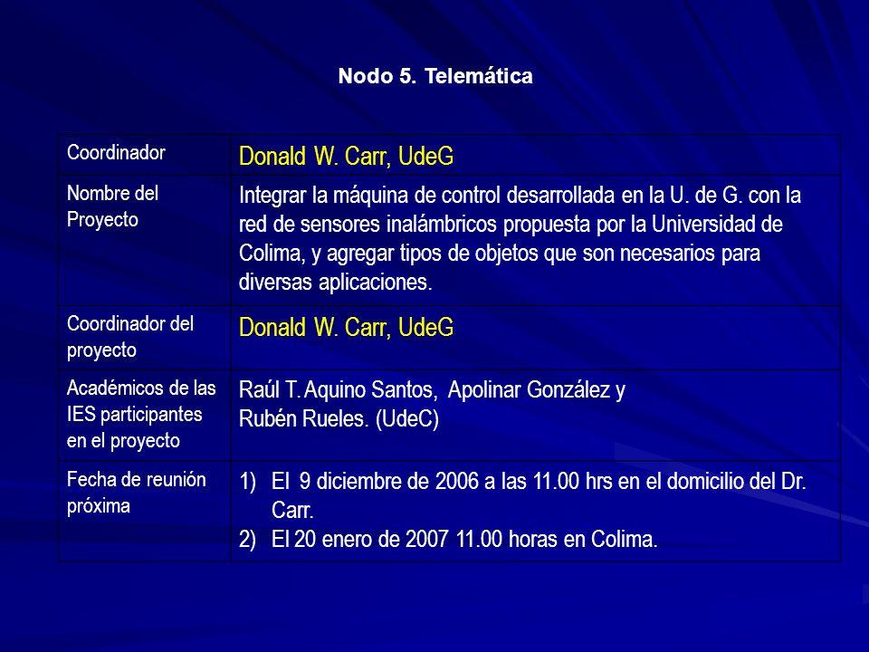 Nodo 5. Telemática Coordinador Donald W. Carr, UdeG Nombre del Proyecto Integrar la máquina de control desarrollada en la U. de G. con la red de senso