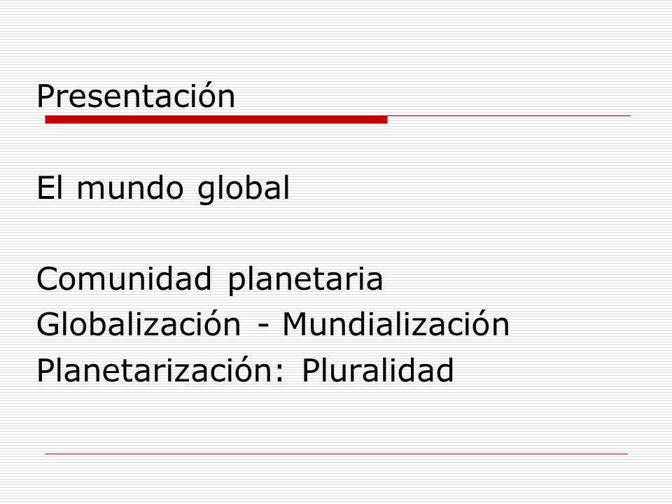 Presentación El mundo global Comunidad planetaria Globalización - Mundialización Planetarización: Pluralidad