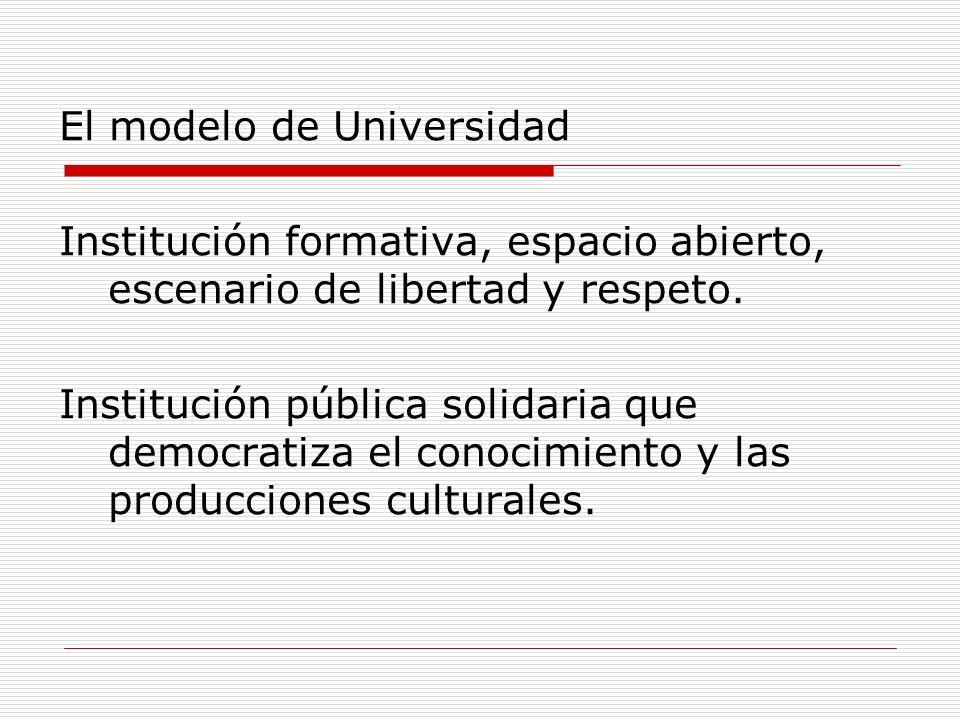 El modelo de Universidad Institución formativa, espacio abierto, escenario de libertad y respeto. Institución pública solidaria que democratiza el con