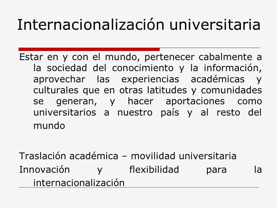 Internacionalización universitaria Estar en y con el mundo, pertenecer cabalmente a la sociedad del conocimiento y la información, aprovechar las expe