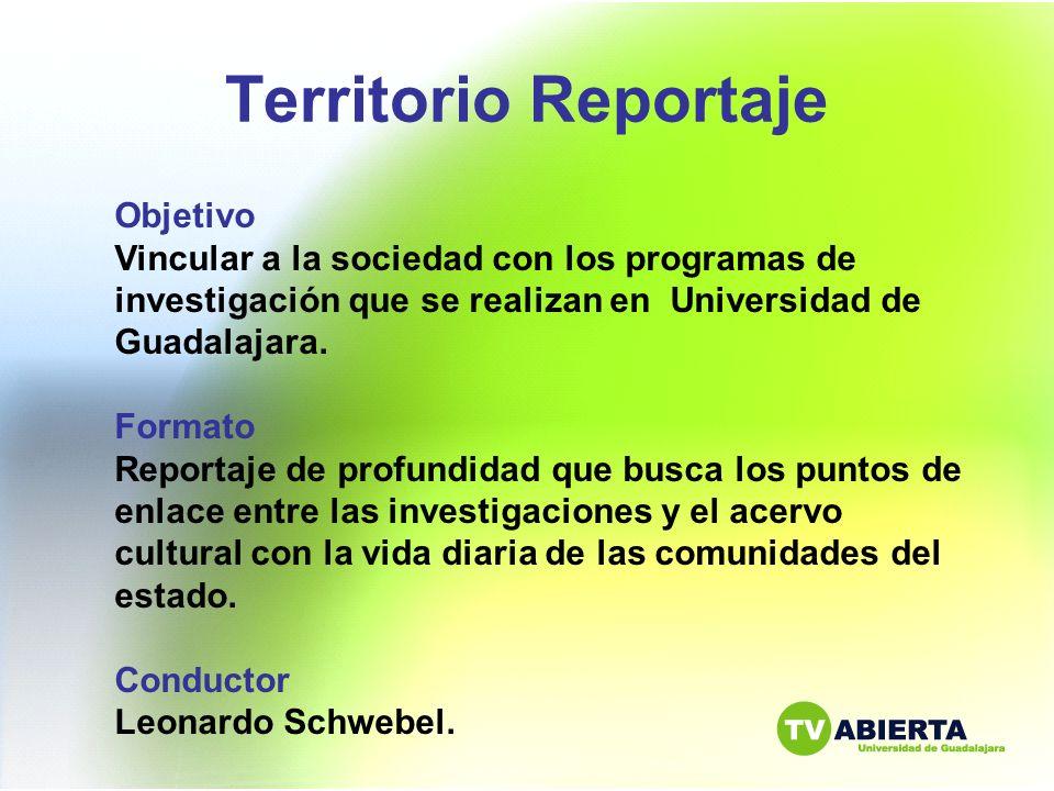 Territorio Reportaje Objetivo Vincular a la sociedad con los programas de investigación que se realizan en Universidad de Guadalajara. Formato Reporta
