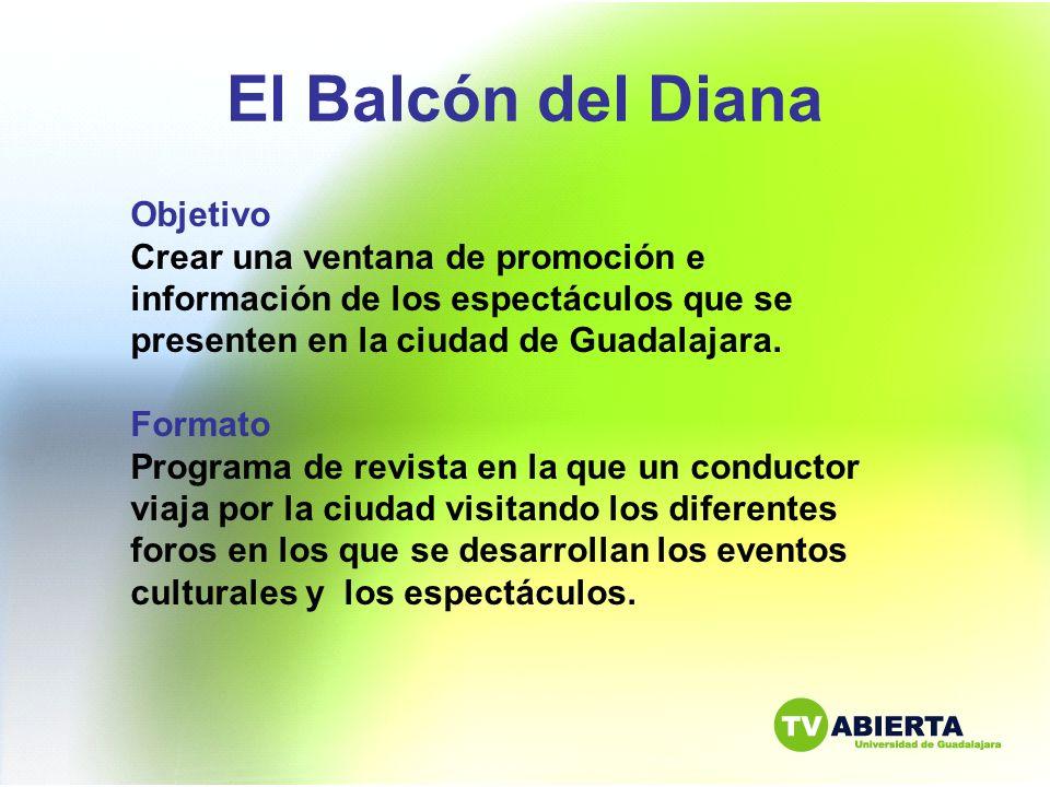 El Balcón del Diana Objetivo Crear una ventana de promoción e información de los espectáculos que se presenten en la ciudad de Guadalajara. Formato Pr