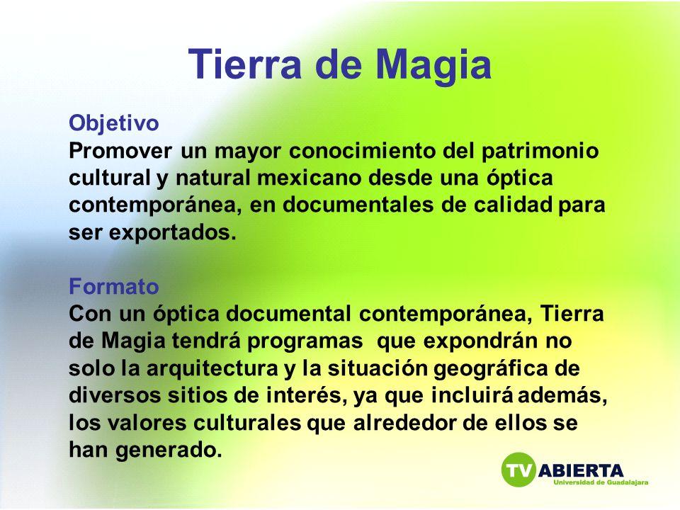 Tierra de Magia Objetivo Promover un mayor conocimiento del patrimonio cultural y natural mexicano desde una óptica contemporánea, en documentales de