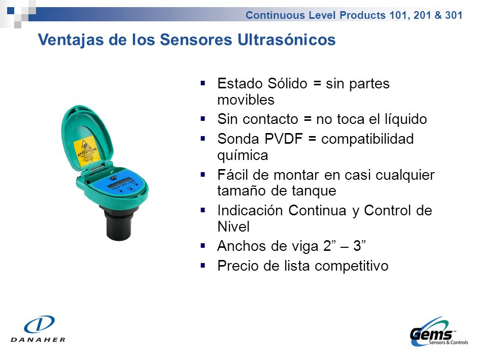 Continuous Level Products 101, 201 & 301 Estado Sólido = sin partes movibles Sin contacto = no toca el líquido Sonda PVDF = compatibilidad química Fác