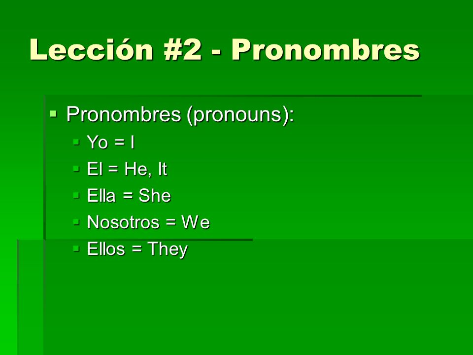 Lección #2 - Pronombres Pronombres (pronouns): Pronombres (pronouns): Yo = I Yo = I El = He, It El = He, It Ella = She Ella = She Nosotros = We Nosotros = We Ellos = They Ellos = They