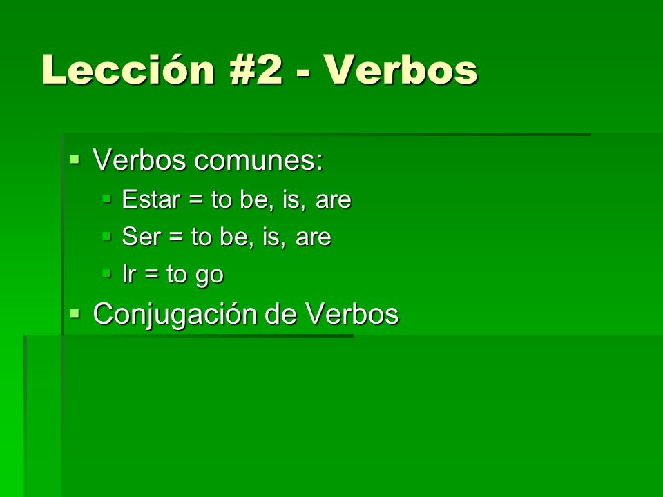 Lección #2 - Verbos Verbos comunes: Verbos comunes: Estar = to be, is, are Estar = to be, is, are Ser = to be, is, are Ser = to be, is, are Ir = to go Ir = to go Conjugación de Verbos Conjugación de Verbos
