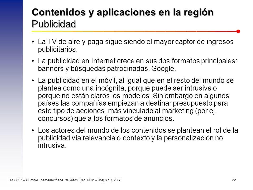 AHCIET – Cumbre Iberoamericana de Altos Ejecutivos – Mayo 13, 2008 22 Contenidos y aplicaciones en la región Publicidad La TV de aire y paga sigue sie