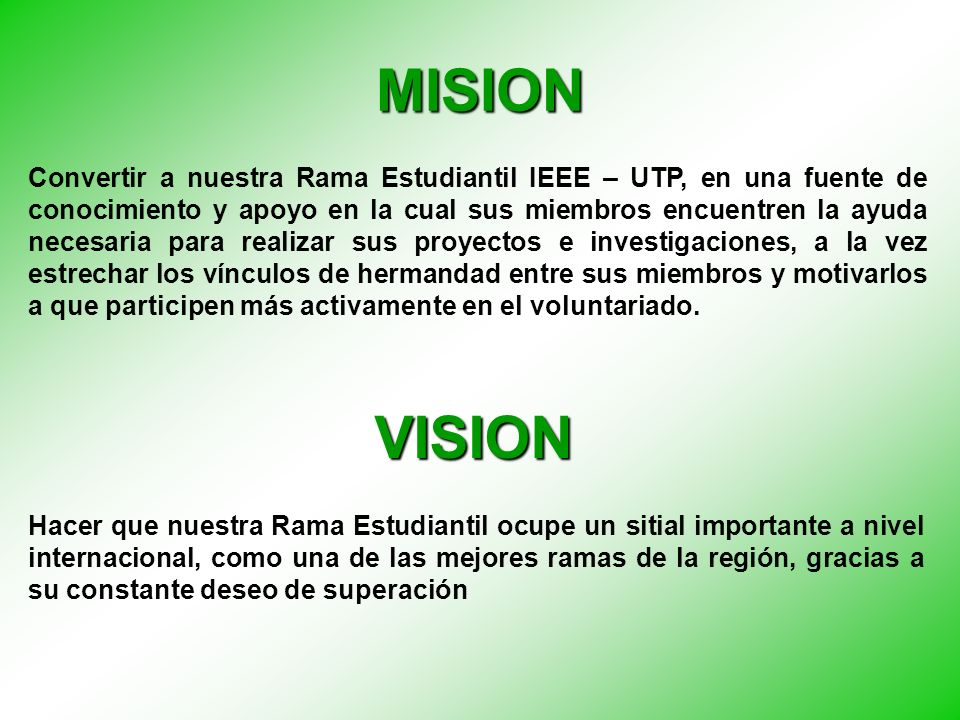 MISION VISION Convertir a nuestra Rama Estudiantil IEEE – UTP, en una fuente de conocimiento y apoyo en la cual sus miembros encuentren la ayuda neces