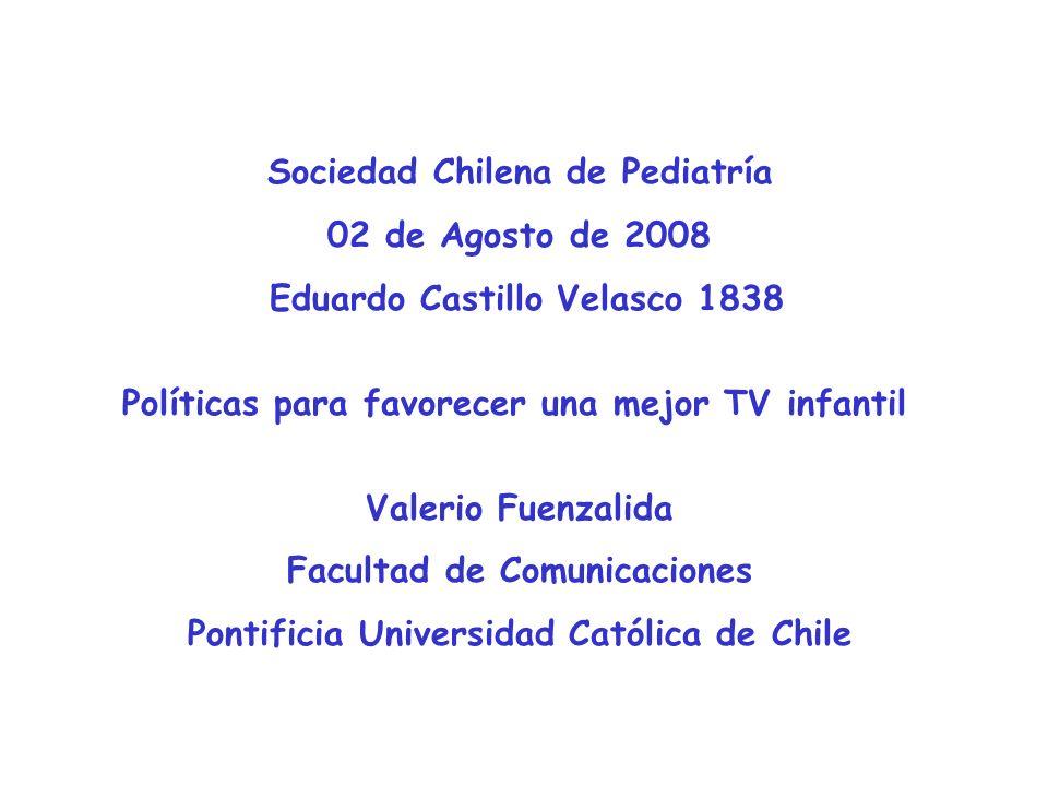 Sociedad Chilena de Pediatría 02 de Agosto de 2008 Eduardo Castillo Velasco 1838 Políticas para favorecer una mejor TV infantil Valerio Fuenzalida Facultad de Comunicaciones Pontificia Universidad Católica de Chile