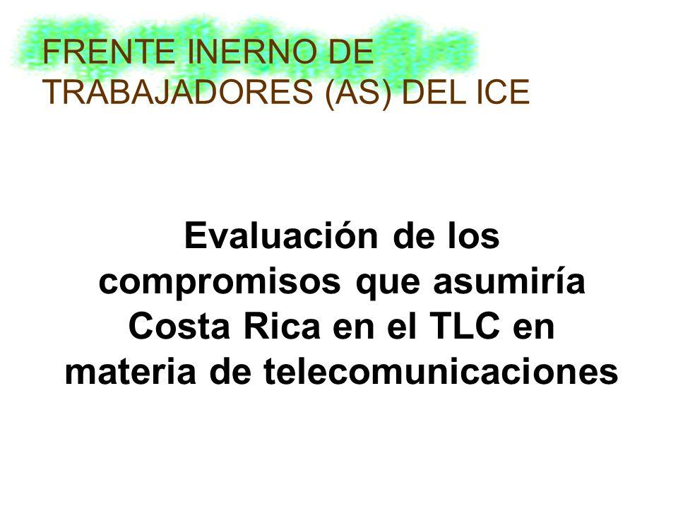 Evaluación de los compromisos que asumiría Costa Rica en el TLC en materia de telecomunicaciones FRENTE INERNO DE TRABAJADORES (AS) DEL ICE