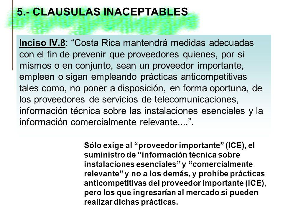 Inciso IV.8: Costa Rica mantendrá medidas adecuadas con el fin de prevenir que proveedores quienes, por sí mismos o en conjunto, sean un proveedor importante, empleen o sigan empleando prácticas anticompetitivas tales como, no poner a disposición, en forma oportuna, de los proveedores de servicios de telecomunicaciones, información técnica sobre las instalaciones esenciales y la información comercialmente relevante.....