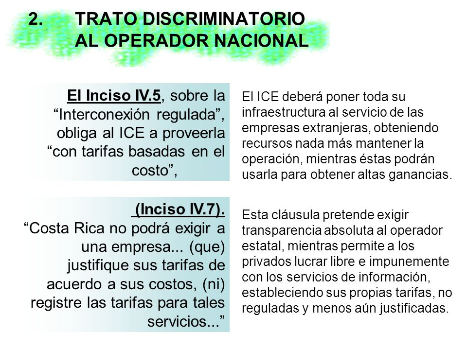 2. TRATO DISCRIMINATORIO AL OPERADOR NACIONAL El Inciso IV.5, sobre la Interconexión regulada, obliga al ICE a proveerla con tarifas basadas en el cos