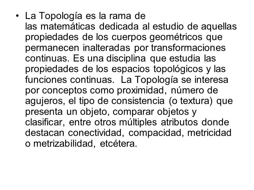 La Topología es la rama de las matemáticas dedicada al estudio de aquellas propiedades de los cuerpos geométricos que permanecen inalteradas por transformaciones continuas.