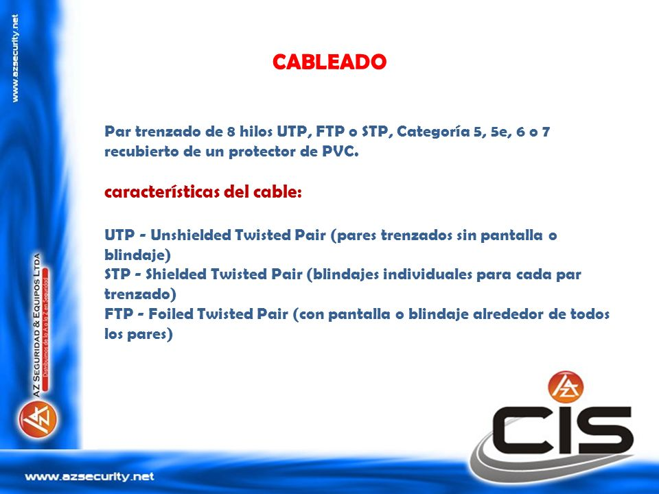 CABLEADO Par trenzado de 8 hilos UTP, FTP o STP, Categoría 5, 5e, 6 o 7 recubierto de un protector de PVC. características del cable: UTP - Unshielded