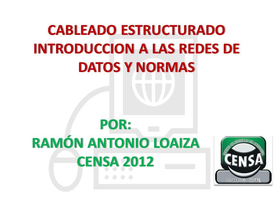 CABLEADO ESTRUCTURADOCABLEADO ESTRUCTURADO INTRODUCCION A LAS REDES DE DATOS Y NORMAS POR: RAMÓN ANTONIO LOAIZARAMÓN ANTONIO LOAIZA CENSA 2012CENSA 20